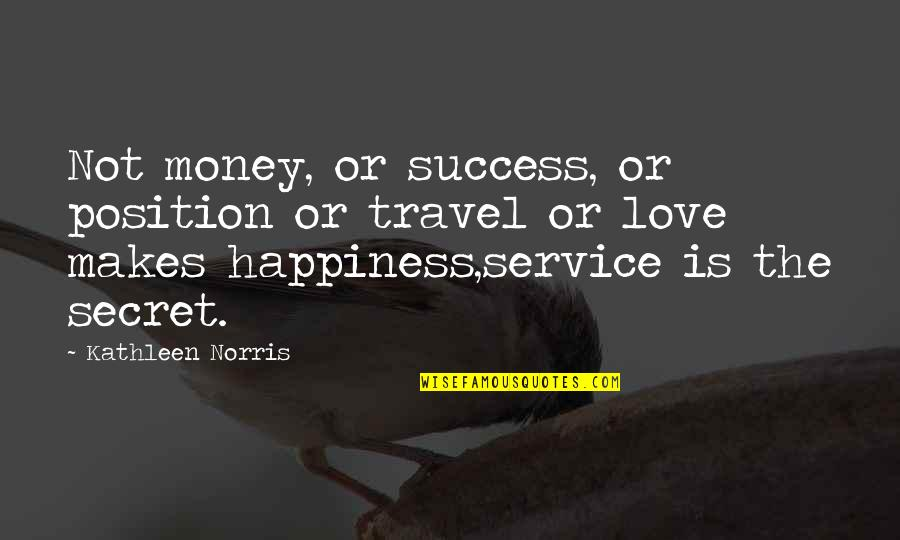 The Secret Quotes By Kathleen Norris: Not money, or success, or position or travel