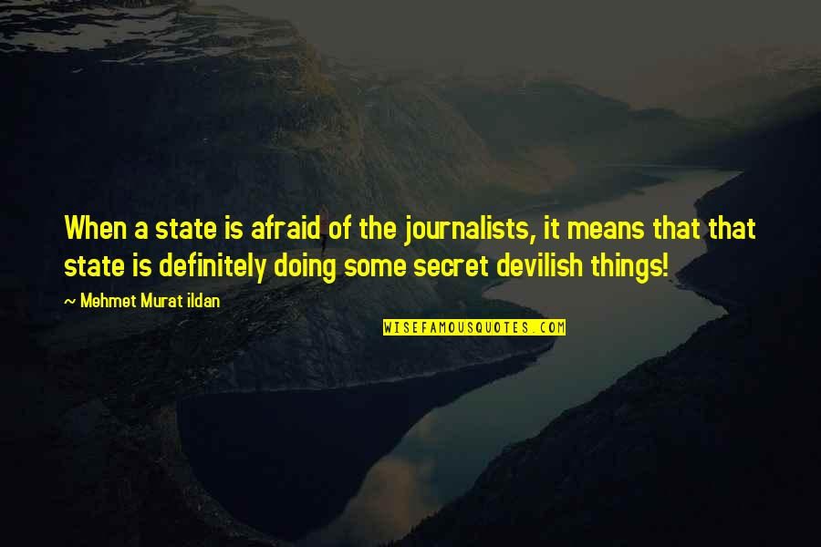 The Secret Quotes By Mehmet Murat Ildan: When a state is afraid of the journalists,