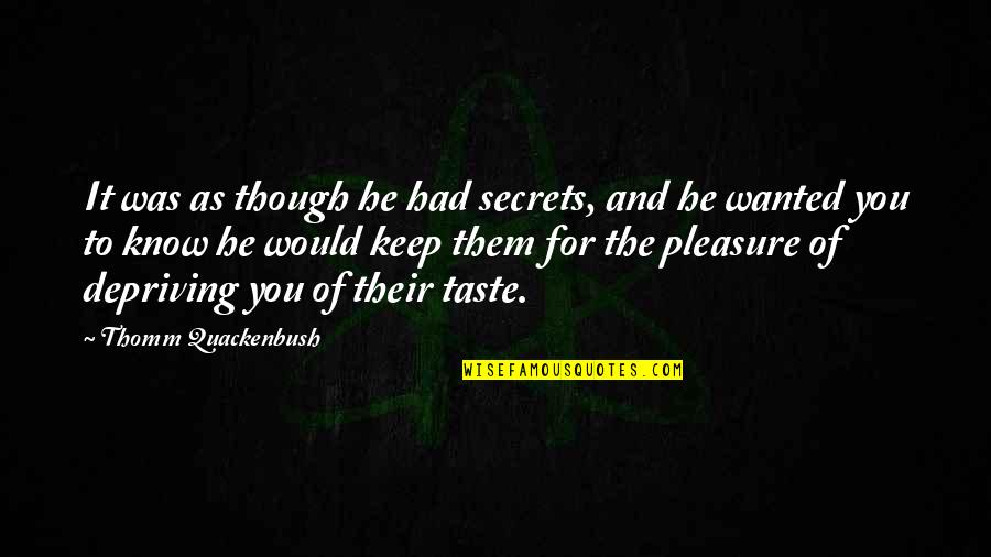 The Secret Quotes By Thomm Quackenbush: It was as though he had secrets, and