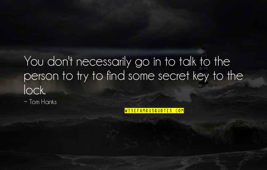 The Secret Quotes By Tom Hanks: You don't necessarily go in to talk to