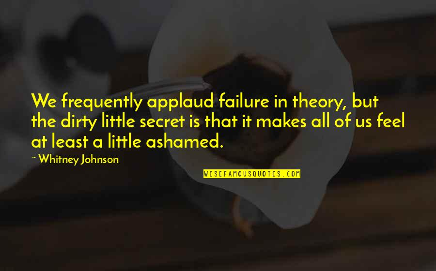 The Secret Quotes By Whitney Johnson: We frequently applaud failure in theory, but the