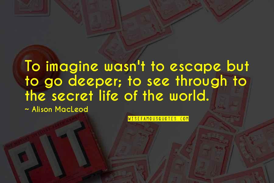 The Secret To Life Quotes By Alison MacLeod: To imagine wasn't to escape but to go
