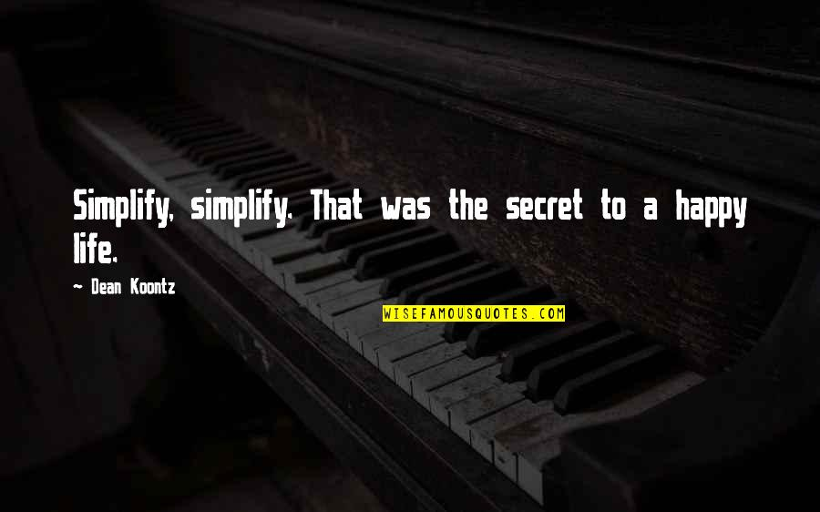 The Secret To Life Quotes By Dean Koontz: Simplify, simplify. That was the secret to a