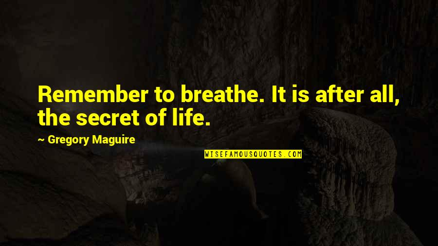 The Secret To Life Quotes By Gregory Maguire: Remember to breathe. It is after all, the