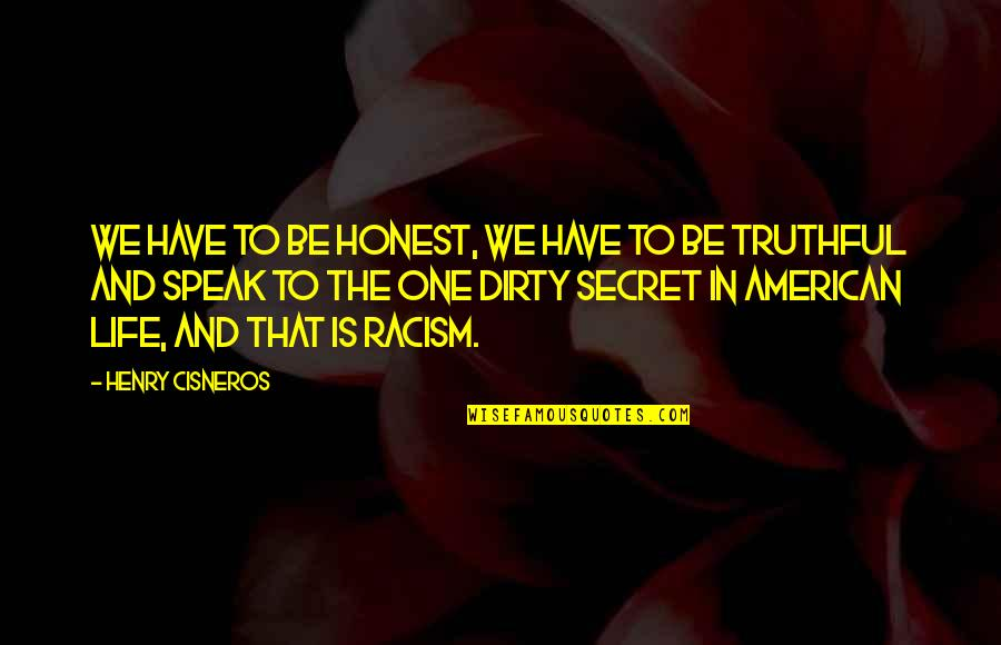 The Secret To Life Quotes By Henry Cisneros: We have to be honest, we have to