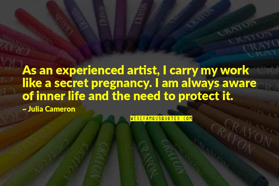 The Secret To Life Quotes By Julia Cameron: As an experienced artist, I carry my work
