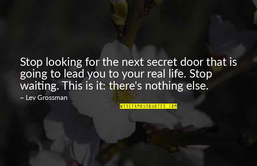 The Secret To Life Quotes By Lev Grossman: Stop looking for the next secret door that