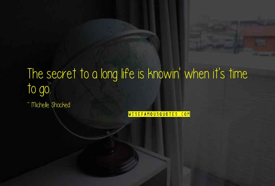 The Secret To Life Quotes By Michelle Shocked: The secret to a long life is knowin'