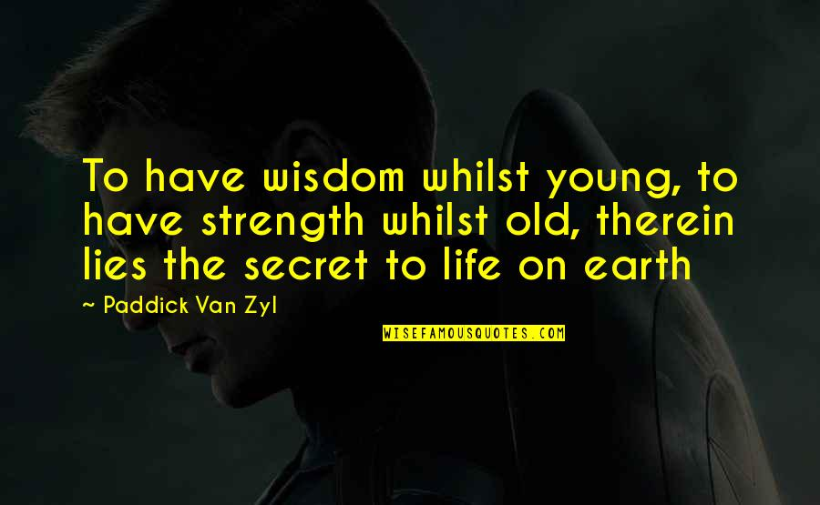 The Secret To Life Quotes By Paddick Van Zyl: To have wisdom whilst young, to have strength