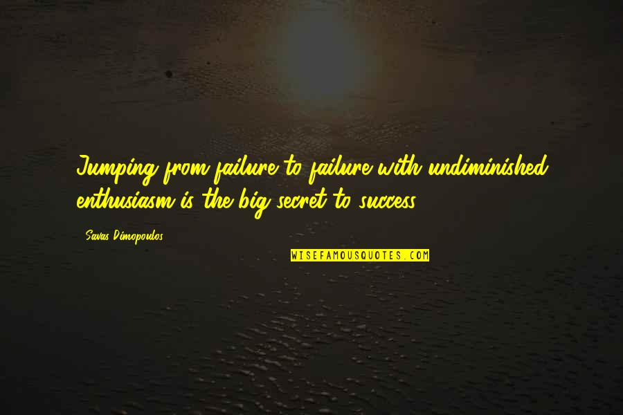 The Secret To Life Quotes By Savas Dimopoulos: Jumping from failure to failure with undiminished enthusiasm