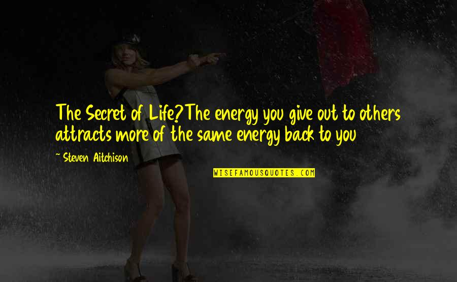 The Secret To Life Quotes By Steven Aitchison: The Secret of Life?The energy you give out
