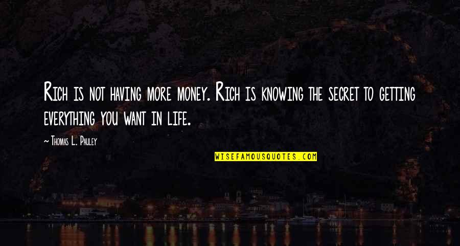 The Secret To Life Quotes By Thomas L. Pauley: Rich is not having more money. Rich is