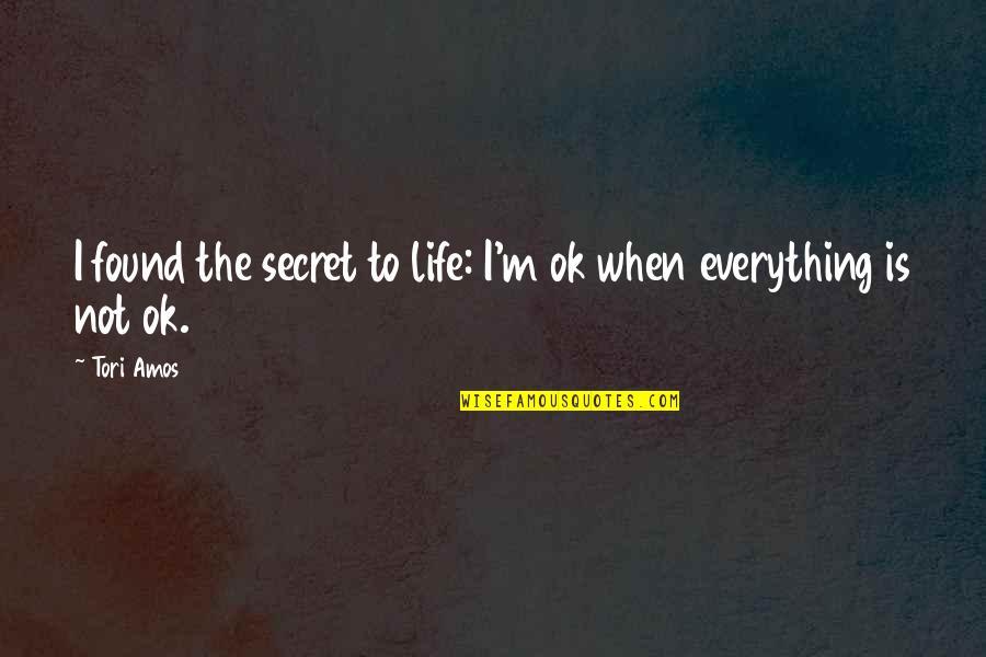 The Secret To Life Quotes By Tori Amos: I found the secret to life: I'm ok