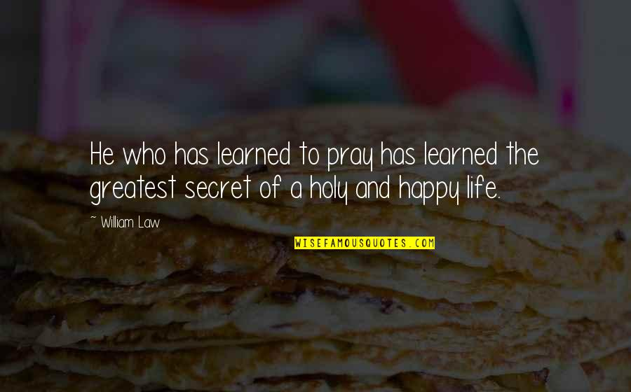 The Secret To Life Quotes By William Law: He who has learned to pray has learned
