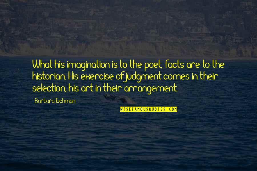 The Selection Quotes By Barbara Tuchman: What his imagination is to the poet, facts
