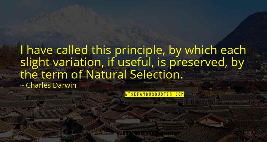 The Selection Quotes By Charles Darwin: I have called this principle, by which each