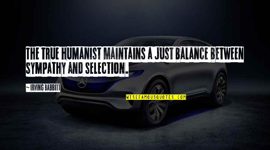 The Selection Quotes By Irving Babbitt: The true humanist maintains a just balance between