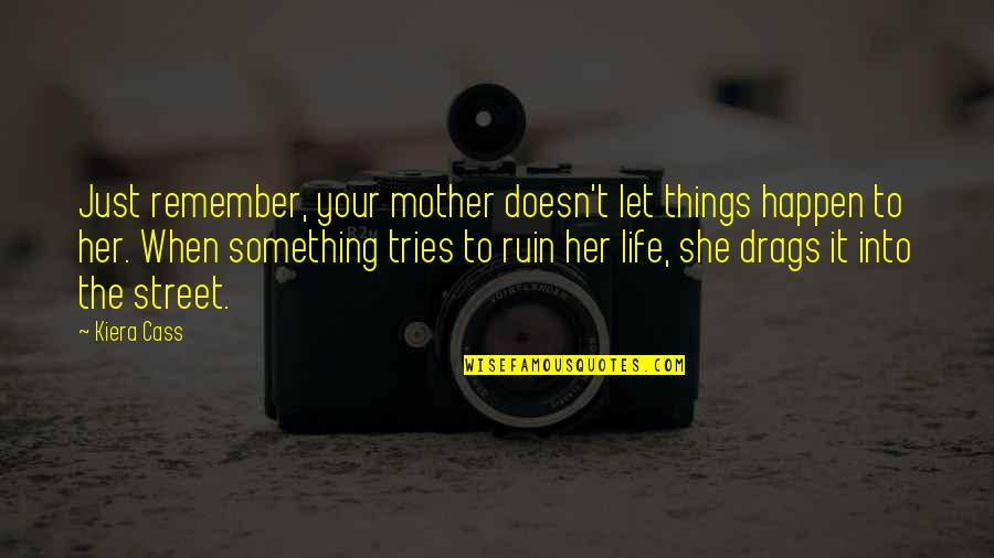 The Selection Quotes By Kiera Cass: Just remember, your mother doesn't let things happen