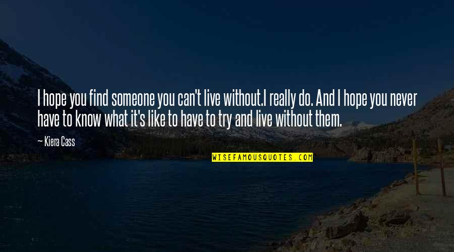 The Selection Quotes By Kiera Cass: I hope you find someone you can't live
