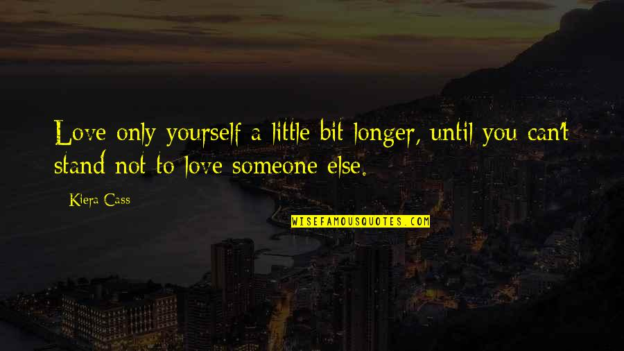 The Selection Quotes By Kiera Cass: Love only yourself a little bit longer, until