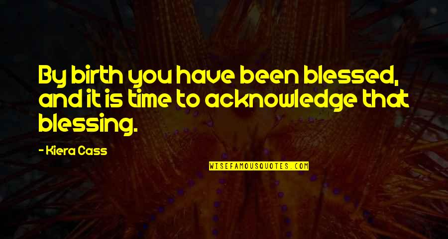 The Selection Quotes By Kiera Cass: By birth you have been blessed, and it