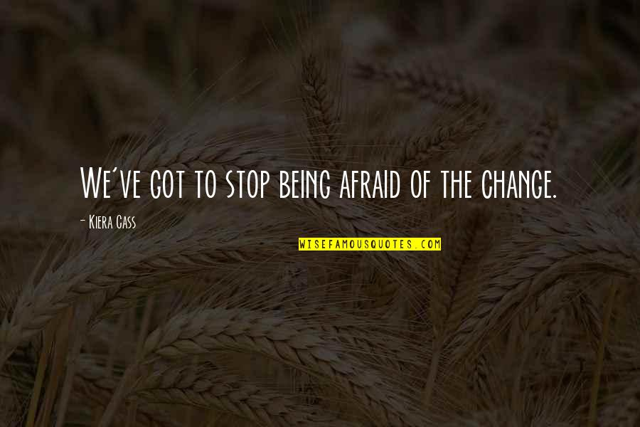 The Selection Quotes By Kiera Cass: We've got to stop being afraid of the