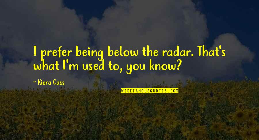 The Selection Quotes By Kiera Cass: I prefer being below the radar. That's what