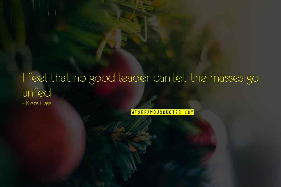 The Selection Quotes By Kiera Cass: I feel that no good leader can let