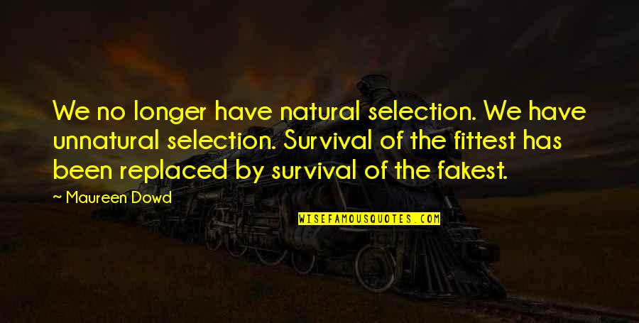 The Selection Quotes By Maureen Dowd: We no longer have natural selection. We have