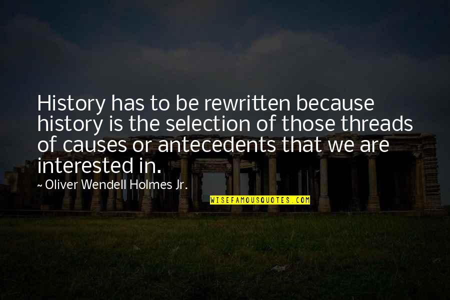 The Selection Quotes By Oliver Wendell Holmes Jr.: History has to be rewritten because history is