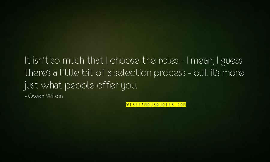 The Selection Quotes By Owen Wilson: It isn't so much that I choose the