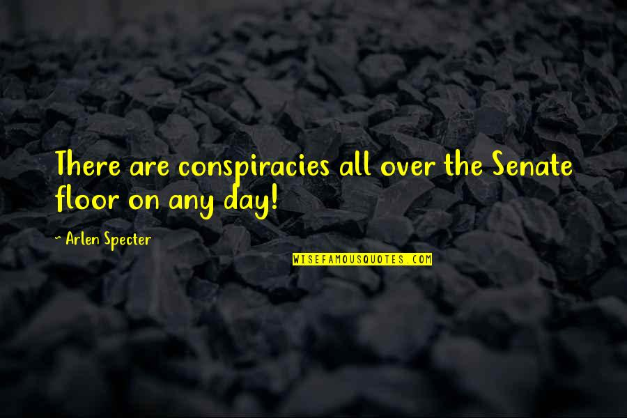 The Senate Quotes By Arlen Specter: There are conspiracies all over the Senate floor