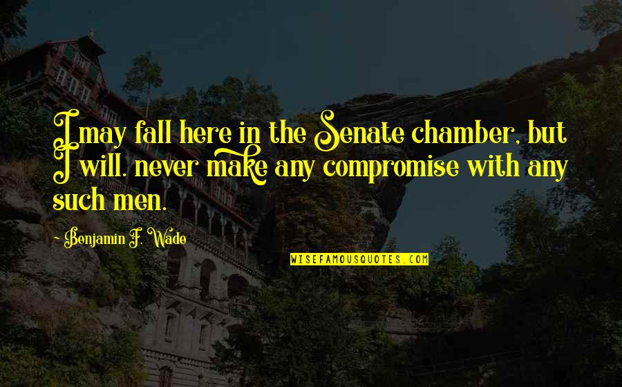 The Senate Quotes By Benjamin F. Wade: I may fall here in the Senate chamber,