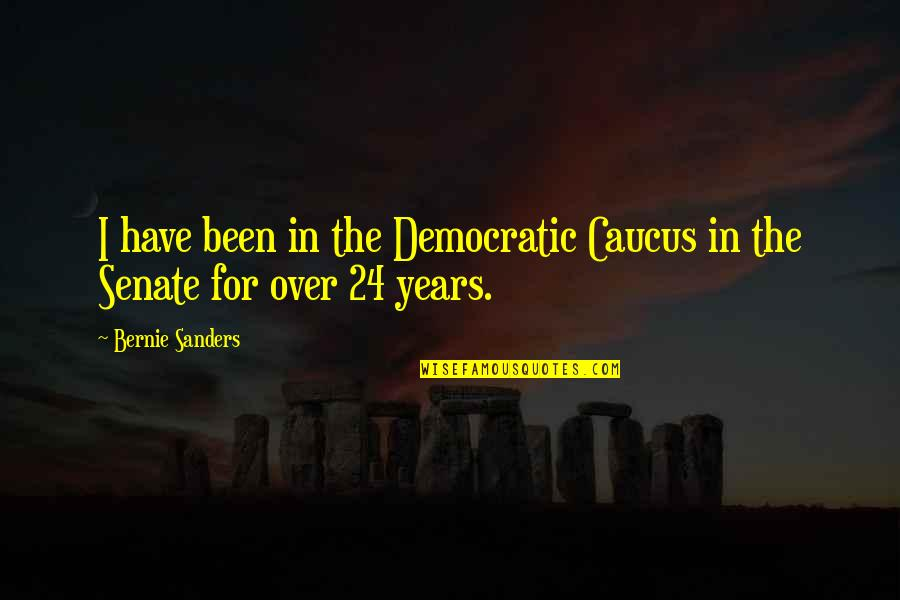 The Senate Quotes By Bernie Sanders: I have been in the Democratic Caucus in