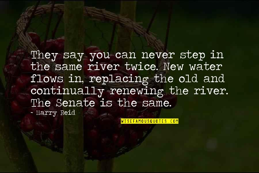 The Senate Quotes By Harry Reid: They say you can never step in the