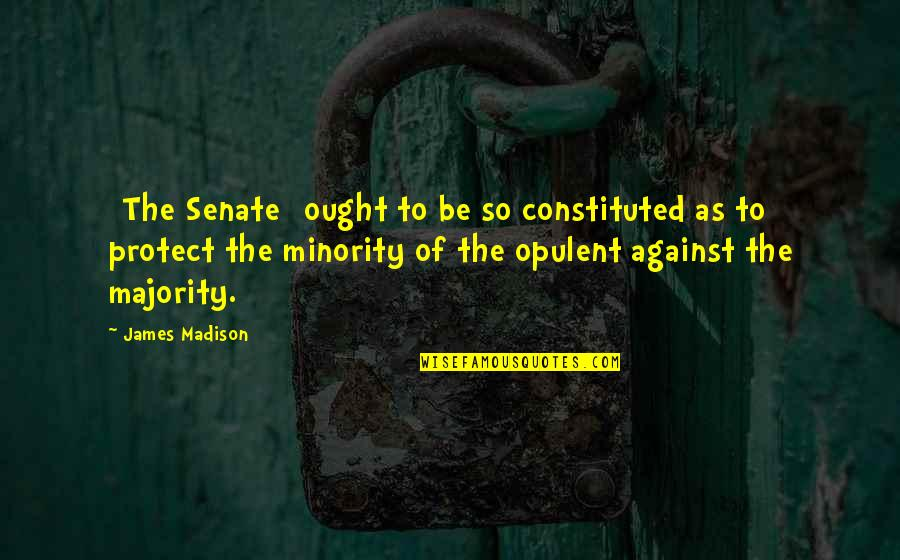 The Senate Quotes By James Madison: [The Senate] ought to be so constituted as