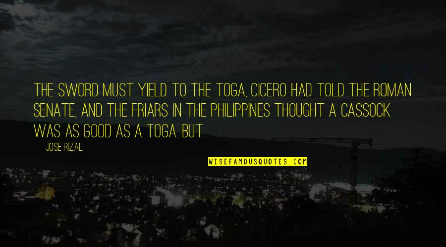 The Senate Quotes By Jose Rizal: The sword must yield to the toga, Cicero