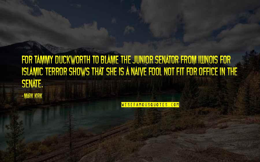 The Senate Quotes By Mark Kirk: For Tammy Duckworth to blame the junior senator