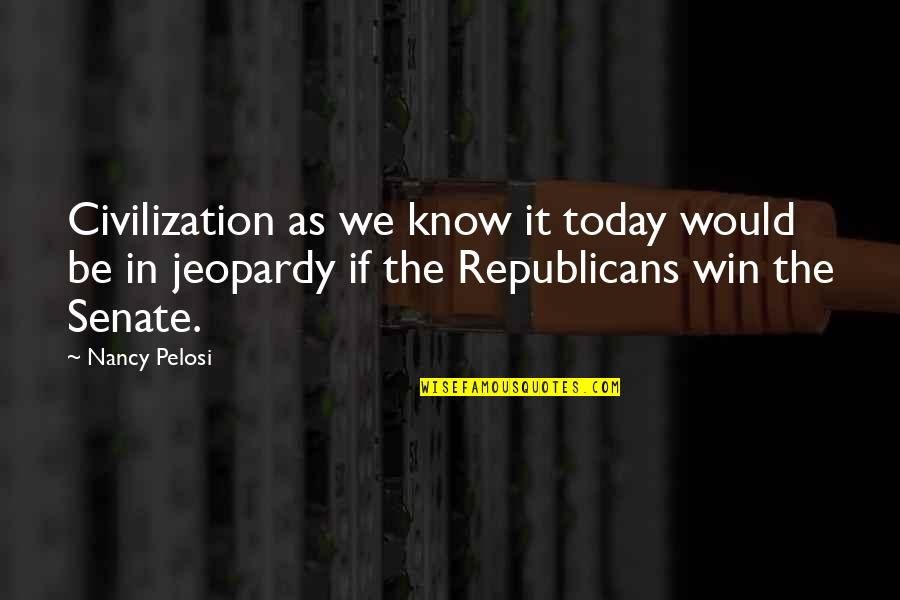 The Senate Quotes By Nancy Pelosi: Civilization as we know it today would be