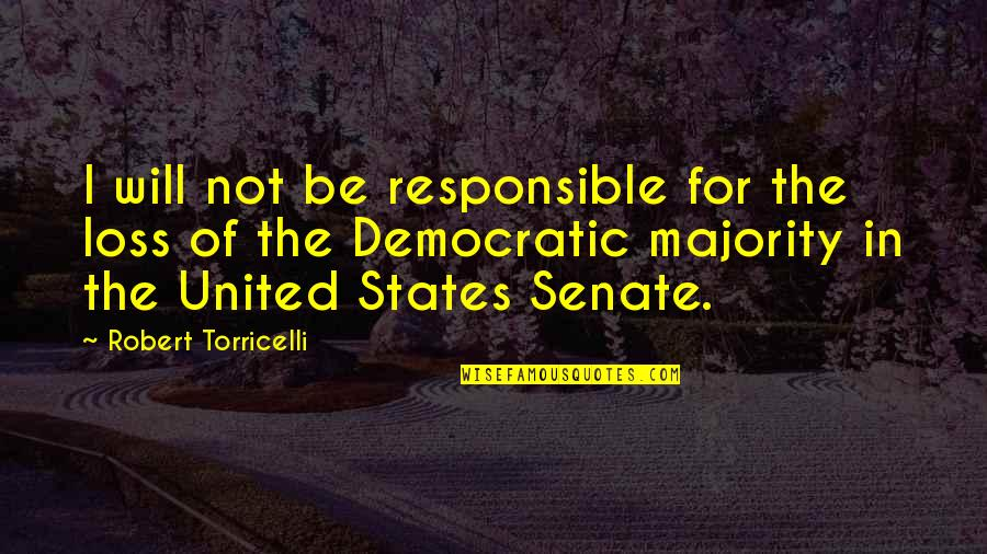 The Senate Quotes By Robert Torricelli: I will not be responsible for the loss