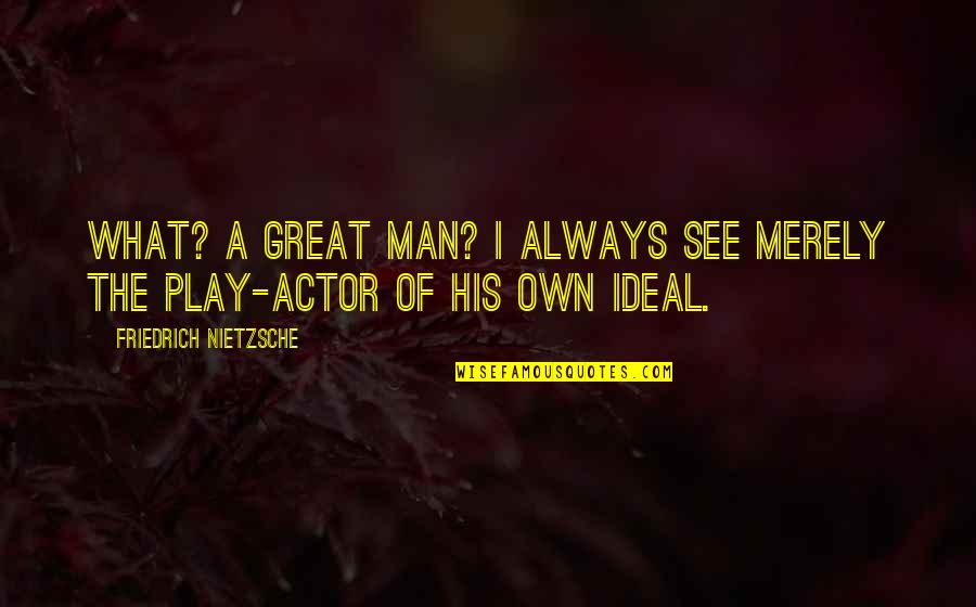 The Shadow Box Quotes By Friedrich Nietzsche: What? A great man? I always see merely