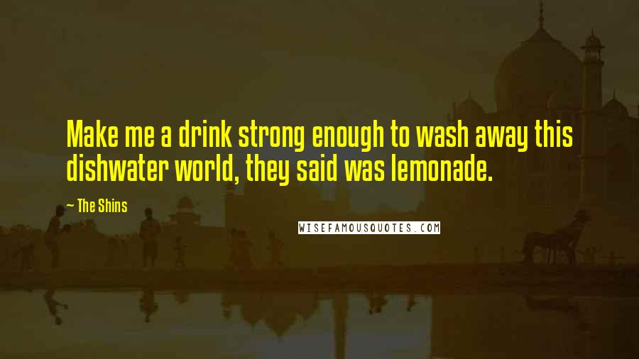 The Shins quotes: Make me a drink strong enough to wash away this dishwater world, they said was lemonade.