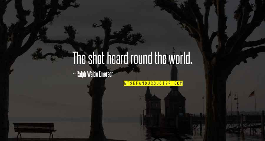 The Shot Heard Round The World Quotes By Ralph Waldo Emerson: The shot heard round the world.