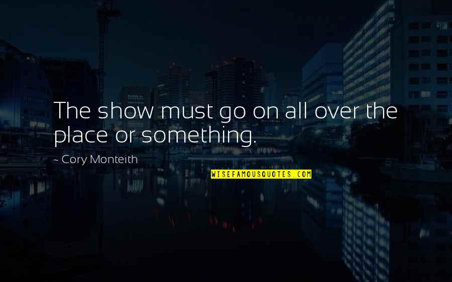 The Show Must Go On Quotes By Cory Monteith: The show must go on all over the