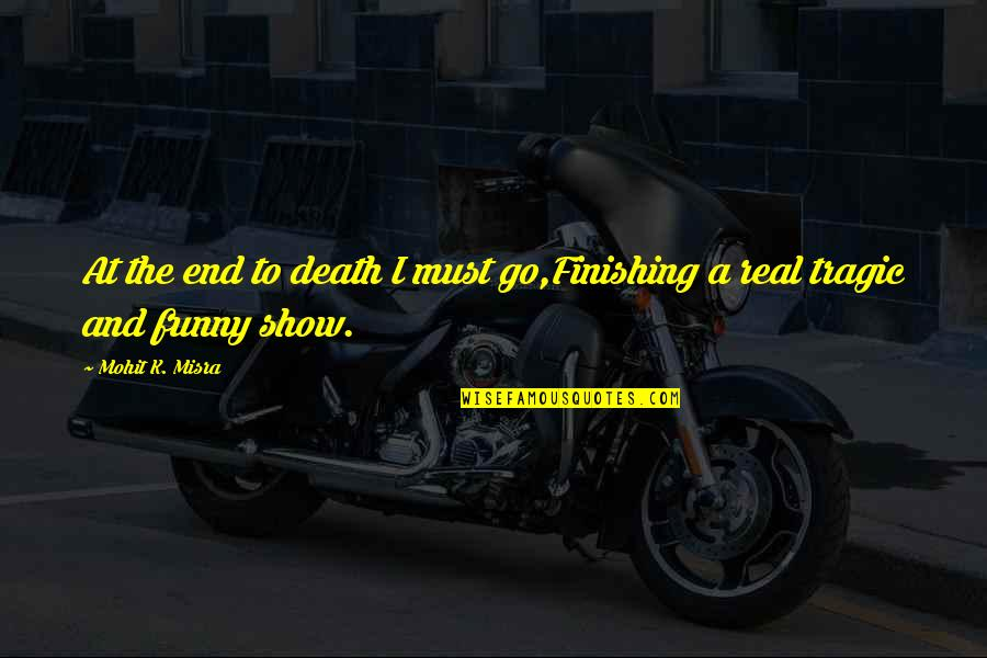 The Show Must Go On Quotes By Mohit K. Misra: At the end to death I must go,Finishing