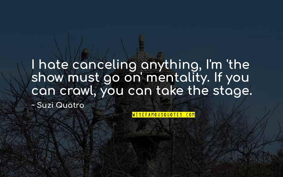 The Show Must Go On Quotes By Suzi Quatro: I hate canceling anything, I'm 'the show must