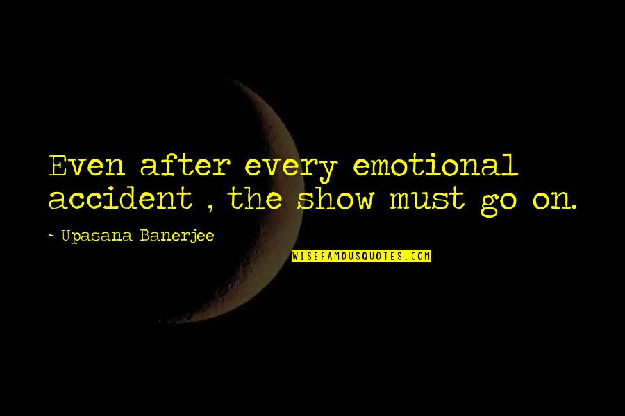 The Show Must Go On Quotes By Upasana Banerjee: Even after every emotional accident , the show
