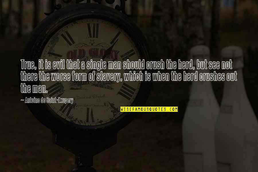The Single Man Quotes By Antoine De Saint-Exupery: True, it is evil that a single man