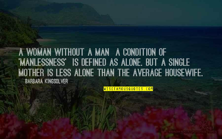 The Single Man Quotes By Barbara Kingsolver: A woman without a man a condition of