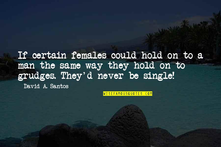 The Single Man Quotes By David A. Santos: If certain females could hold on to a